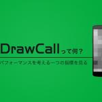DrawCall (ドローコール) って何? 描画パフォーマンスを考える一つの指標を見る