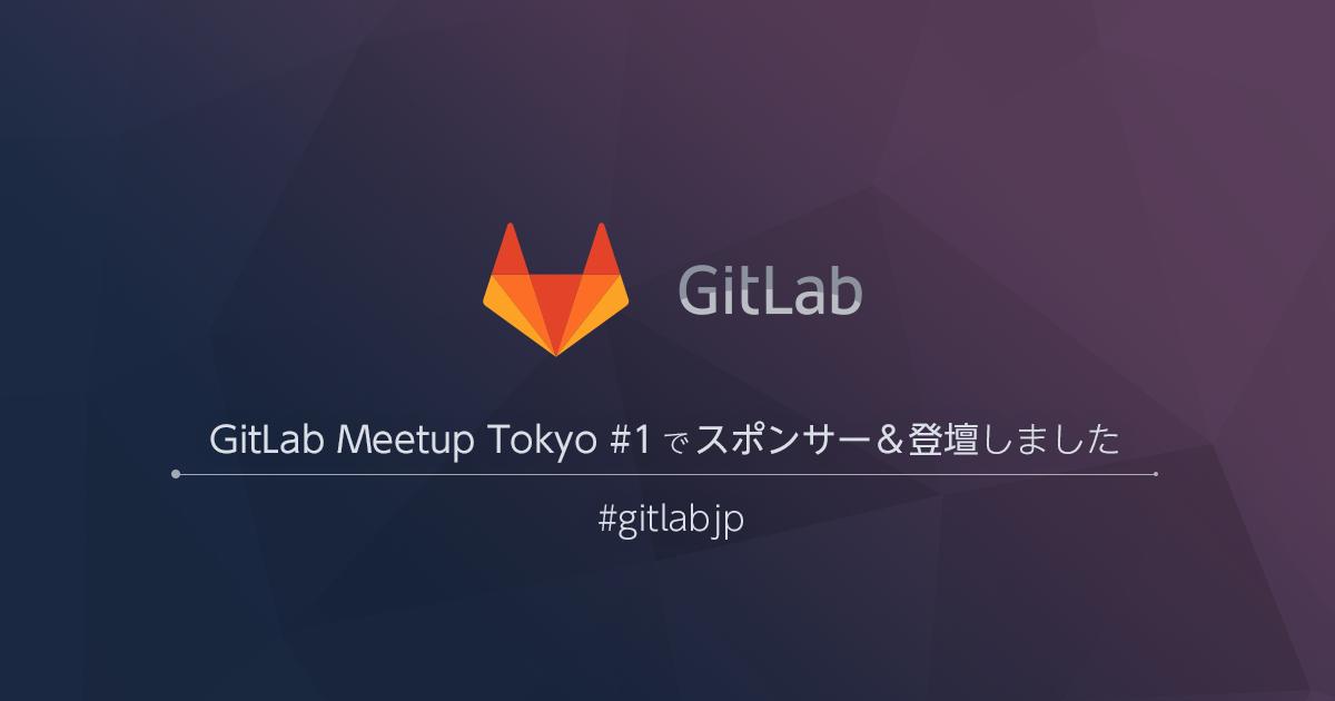 GitLab Meetup Tokyo #1 でスポンサー&登壇しました #gitlabjp