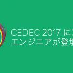CEDEC 2017 に3名のエンジニアが登壇します #CEDEC2017