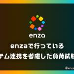 enzaで行っている外部システム連携を考慮した負荷試験について