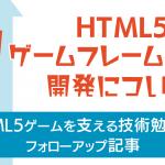 HTML5 ゲームフレームワーク開発について【勉強会フォローアップ】