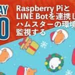 Raspberry PiとLINE Botを連携してハムスターの環境を監視する