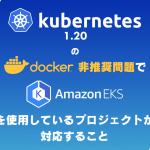 k8s 1.20のDocker非推奨問題でEKSを使用しているプロジェクトが対応すること